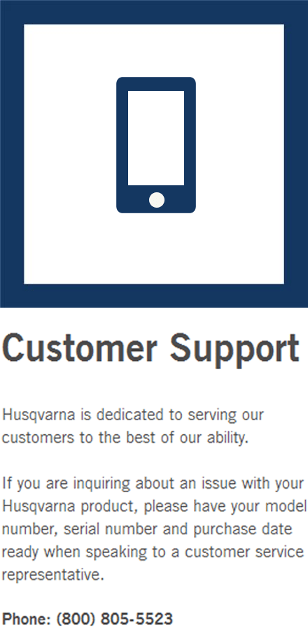 Husqvarna is dedicated to serving our customers to the best of our ability.  If you are inquiring about an issue with your Husqvarna product, please have your model number, serial number and purchase date ready when speaking to a customer service representative.  Phone: (800) 805-5523